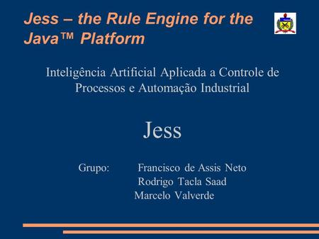 Jess – the Rule Engine for the Java Platform Inteligência Artificial Aplicada a Controle de Processos e Automação Industrial Jess Grupo: Francisco de Assis.