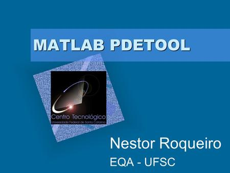 MATLAB PDETOOL Nestor Roqueiro EQA - UFSC Add Corporate Logo Here To insert your company logo on this slide From the Insert Menu Select Picture Locate.