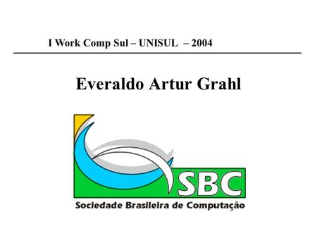 Everaldo Artur Grahl I Work Comp Sul – UNISUL – 2004.