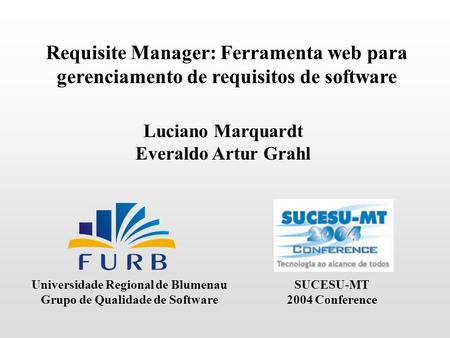 Requisite Manager: Ferramenta web para gerenciamento de requisitos de software Luciano Marquardt Everaldo Artur Grahl Universidade Regional de Blumenau.