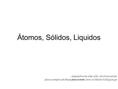 Átomos, Sólidos, Liquidos Adapted from the slides of Dr. Don Franceschetti physics.memphis.edu/People/franceschetti/ Atoms,%20Solids,%20Liquids.ppt.