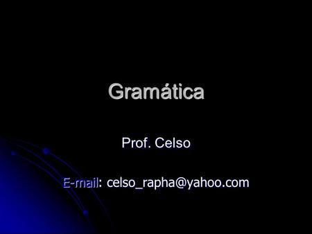 Prof. Celso E-mail: celso_rapha@yahoo.com Gramática Prof. Celso E-mail: celso_rapha@yahoo.com.