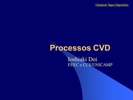Processos CVD Ioshiaki Doi FEEC e CCS/UNICAMP Chemical Vapor Deposition.