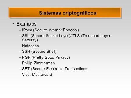 Sistemas criptográficos Exemplos –IPsec (Secure Internet Protocol) –SSL (Secure Socket Layer)/ TLS (Transport Layer Security) Netscape –SSH (Secure Shell)