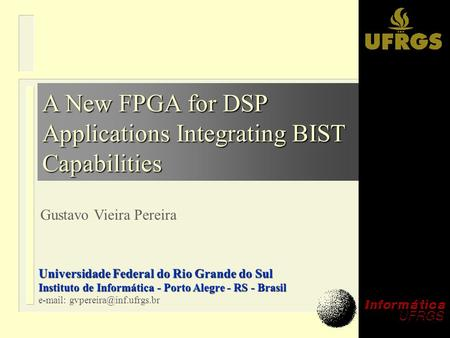 A New FPGA for DSP Applications Integrating BIST Capabilities Gustavo Vieira Pereira Universidade Federal do Rio Grande do Sul Instituto de Informática.