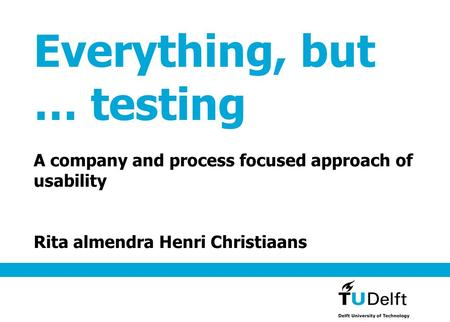 Everything, but … testing A company and process focused approach of usability Rita almendra Henri Christiaans.