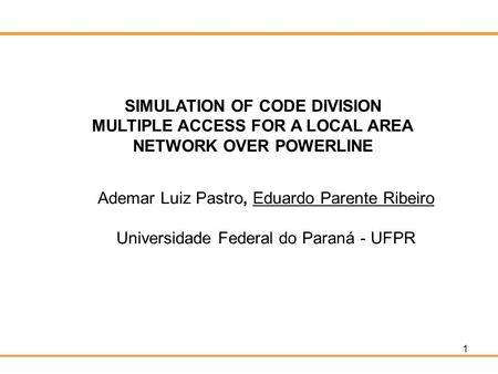 1 SIMULATION OF CODE DIVISION MULTIPLE ACCESS FOR A LOCAL AREA NETWORK OVER POWERLINE Ademar Luiz Pastro, Eduardo Parente Ribeiro Universidade Federal.