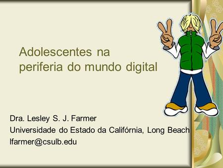 Adolescentes na periferia do mundo digital Dra. Lesley S. J. Farmer Universidade do Estado da Califórnia, Long Beach