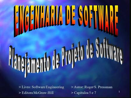 1 > Livro: Software Engineering> Autor: Roger S. Pressman > Editora McGraw-Hill> Capítulos 5 e 7.
