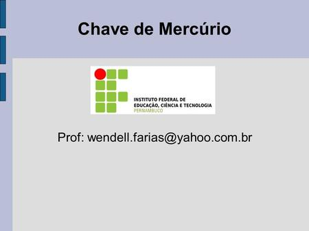 Prof: wendell.farias@yahoo.com.br Chave de Mercúrio Prof: wendell.farias@yahoo.com.br.