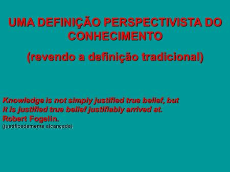 UMA DEFINIÇÃO PERSPECTIVISTA DO CONHECIMENTO (revendo a definição tradicional) Knowledge is not simply justified true belief, but it is justified true.