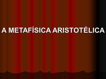 A METAFÍSICA ARISTOTÉLICA. BIBLIOGRAFIA: Aristóteles: Metafísica (São Paulo: ed. Paulinas) Christopher Shields, C.: Aristotle (London: Routledge 2007)