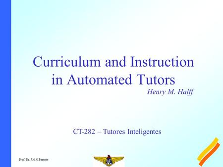 Prof. Dr. J.M.O.Parente Curriculum and Instruction in Automated Tutors Henry M. Halff CT-282 – Tutores Inteligentes.