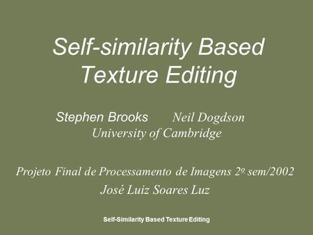 Self-Similarity Based Texture Editing Self-similarity Based Texture Editing Stephen Brooks Neil Dogdson University of Cambridge Projeto Final de Processamento.