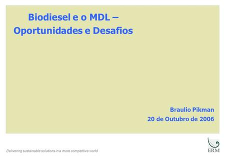 Delivering sustainable solutions in a more competitive world Biodiesel e o MDL – Oportunidades e Desafios Braulio Pikman 20 de Outubro de 2006.