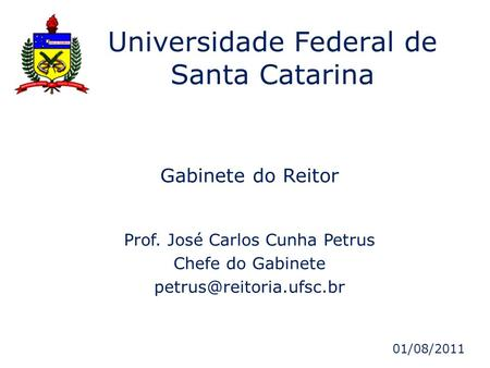 Gabinete do Reitor Prof. José Carlos Cunha Petrus Chefe do Gabinete Universidade Federal de Santa Catarina 01/08/2011.