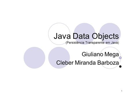 1 Java Data Objects (Persistência Transparente em Java) Giuliano Mega Cleber Miranda Barboza.