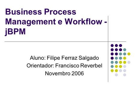 Business Process Management e Workflow - jBPM Aluno: Filipe Ferraz Salgado Orientador: Francisco Reverbel Novembro 2006.
