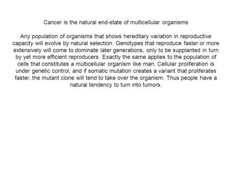 Cancer is the natural end-state of multicellular organisms Any population of organisms that shows hereditary variation in reproductive capacity will evolve.