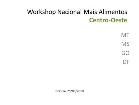 Workshop Nacional Mais Alimentos Centro-Oeste MT MS GO DF Brasília, 25/08/2010.