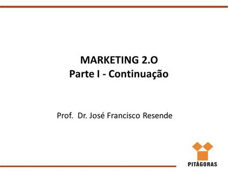 MARKETING 2.O Parte I - Continuação Prof. Dr. José Francisco Resende.