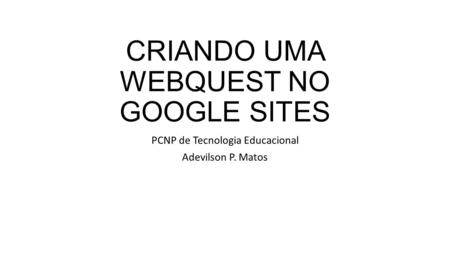 CRIANDO UMA WEBQUEST NO GOOGLE SITES PCNP de Tecnologia Educacional Adevilson P. Matos.
