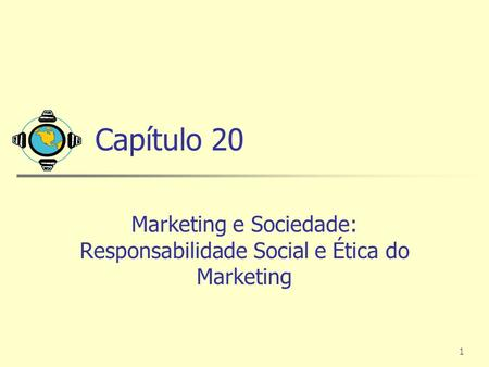 1 Capítulo 20 Marketing e Sociedade: Responsabilidade Social e Ética do Marketing.