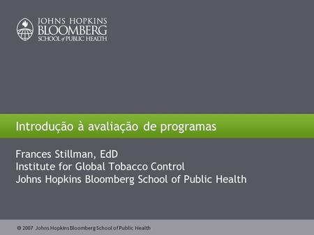  2007 Johns Hopkins Bloomberg School of Public Health Introdução à avaliação de programas Frances Stillman, EdD Institute for Global Tobacco Control Johns.