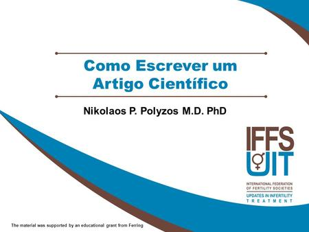 The material was supported by an educational grant from Ferring Como Escrever um Artigo Científico Nikolaos P. Polyzos M.D. PhD.