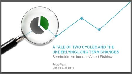 A TALE OF TWO CYCLES AND THE UNDERLYING LONG TERM CHANGES Seminário em honra a Albert Fishlow Pedro Malan Monica B. de Bolle.