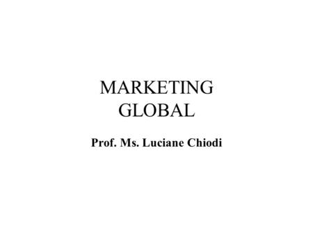 MARKETING GLOBAL Prof. Ms. Luciane Chiodi.