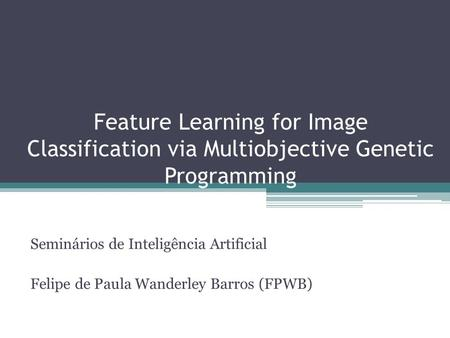 Feature Learning for Image Classification via Multiobjective Genetic Programming Seminários de Inteligência Artificial Felipe de Paula Wanderley Barros.