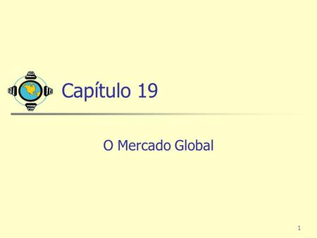 1 Capítulo 19 O Mercado Global. 2 Marketing Global no Século XXI O mundo está encolhendo rapidamente com o advento de comunicações, meios de transporte.