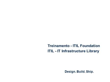 Design. Build. Ship. Treinamento - ITIL Foundation ITIL - IT Infrastructure Library.