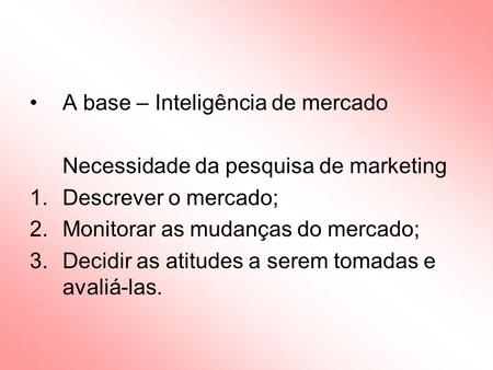 A base – Inteligência de mercado Necessidade da pesquisa de marketing 1.Descrever o mercado; 2.Monitorar as mudanças do mercado; 3.Decidir as atitudes.
