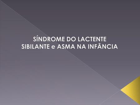 " SINONÍMIA: => SÍNDROME DO LACTENTE CHIADOR. => SÍNDROME DO BEBÊ CHIADOR. => ""WHEEZING BABY OR INFANT""."
