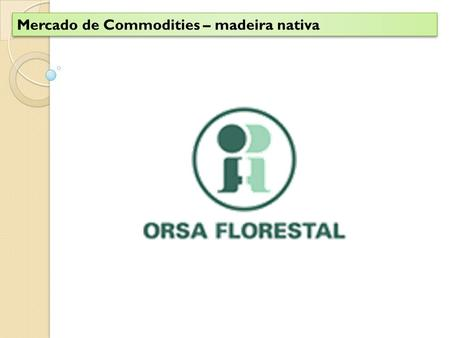 Mercado de Commodities – madeira nativa. Mercado de Commodities – Key Sucess Factors Area Florestal NativaVerticalizaçãoTecnologia AmbientalRegulamentação.
