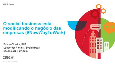 © 2014 IBM Corporation O social business está modificando o negócio das empresas (#NewWayToWork) Edson Oliveira, IBM Leader for Portal & Social Brazil.