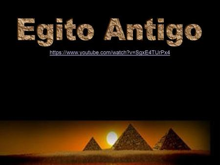 Egito Antigo https://www.youtube.com/watch?v=SgxE4TUrPx4.