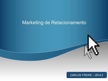 Marketing de Relacionamento CARLOS FREIRE – 2014.2.