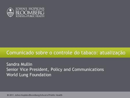  2011 Johns Hopkins Bloomberg School of Public Health Sandra Mullin Senior Vice President, Policy and Communications World Lung Foundation Comunicado.