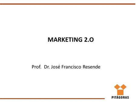 MARKETING 2.O Prof. Dr. José Francisco Resende. Relembrando........