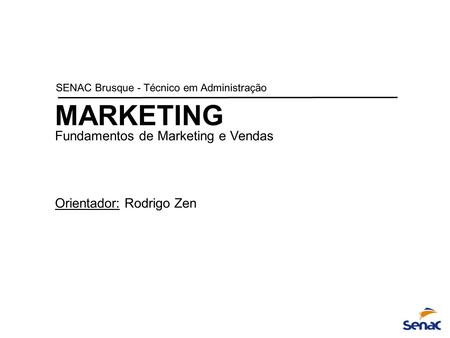MARKETING Fundamentos de Marketing e Vendas Orientador: Rodrigo Zen