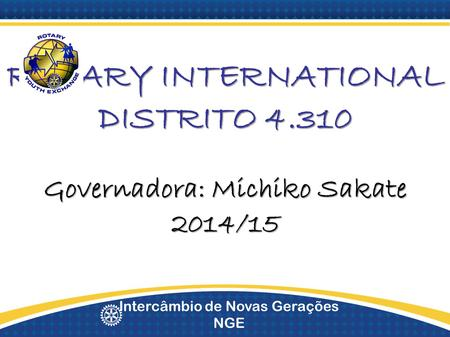 Intercâmbio de Novas Gerações NGE ROTARY INTERNATIONAL DISTRITO 4.310 Governadora: Michiko Sakate 2014/15.