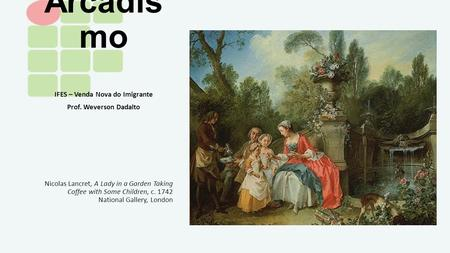 Arcadis mo IFES – Venda Nova do Imigrante Prof. Weverson Dadalto Nicolas Lancret, A Lady in a Garden Taking Coffee with Some Children, c. 1742 National.