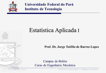 31/7/2015 08:54ESTATÍSTICA APLICADA I - Estatística Descritiva Estatística Aplicada I Universidade Federal do Pará Instituto de Tecnologia Campus de Belém.