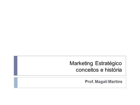Marketing Estratégico conceitos e história Prof. Magali Martins.