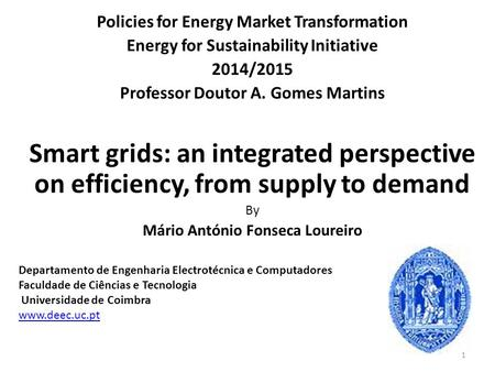 Policies for Energy Market Transformation Energy for Sustainability Initiative 2014/2015 Professor Doutor A. Gomes Martins Smart grids: an integrated perspective.