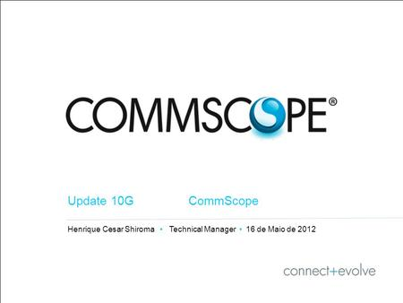 1 PRIVATE AND CONFIDENTIAL © 2011 CommScope, Inc Henrique Cesar Shiroma Technical Manager 16 de Maio de 2012 Update 10G CommScope.