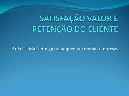 Aula I - Marketing para pequenas e médias empresas.